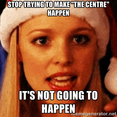 stop trying to make the centre happen